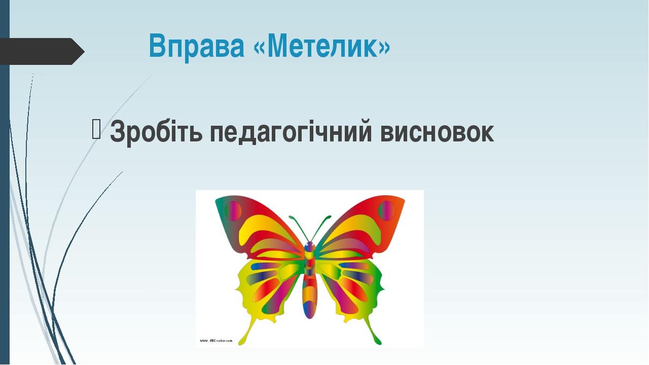 Вправа «Метелик» Зробіть педагогічний висновок