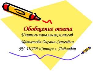 Обобщение опыта Учитель начальных классов Катьетова Оксана Сергеевна ГУ ШПН «
