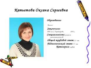 Катьетова Оксана Сергеевна Образование Высшее Закончила: ПГУ им С. Торайгыров