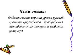 Тема опыта: Дидактические игры на уроках русской грамоты как средство пробужд