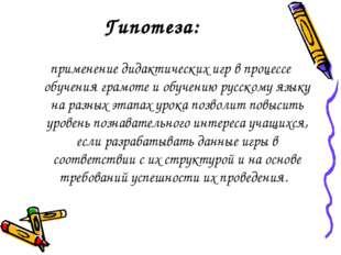Гипотеза: применение дидактических игр в процессе обучения грамоте и обучению