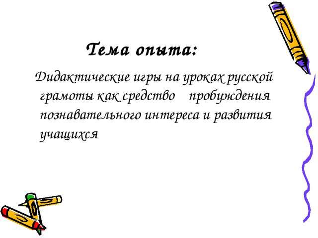 Тема опыта: Дидактические игры на уроках русской грамоты как средство пробужд...