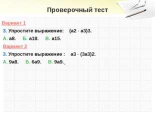 Проверочный тест Вариант 1 3. Упростите выражение: (а2  а3)3. А. а8. Б. а18.