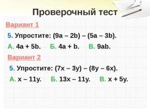 Проверочный тест Вариант 1 5. Упростите: (9а – 2b) – (5а – 3b). А. 4а + 5b. Б
