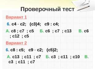 Проверочный тест Вариант 1 6. с4  с2; (с3)4; с9 : с4; А. с8 ; с7 ; с5 Б. с6