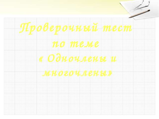 Проверочный тест по теме « Одночлены и многочлены»