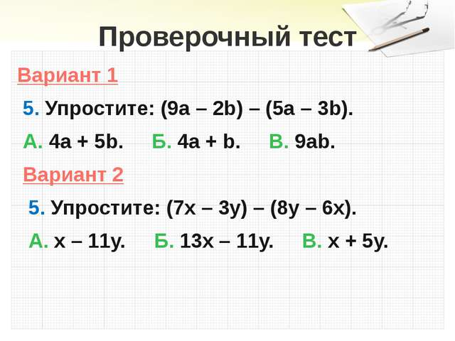 Проверочный тест Вариант 1 5. Упростите: (9а – 2b) – (5а – 3b). А. 4а + 5b. Б...