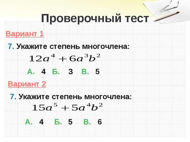 Проверочный тест Вариант 1 7. Укажите степень многочлена: А. 4 Б. 3 В. 5 Вари...