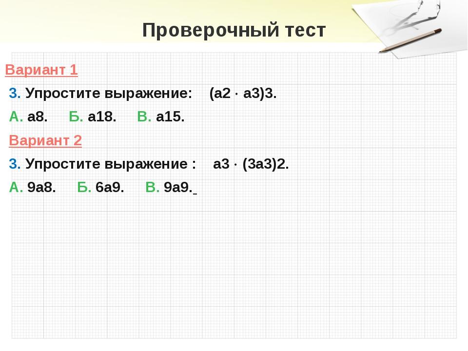 Проверочный тест Вариант 1 3. Упростите выражение: (а2  а3)3. А. а8. Б. а18....
