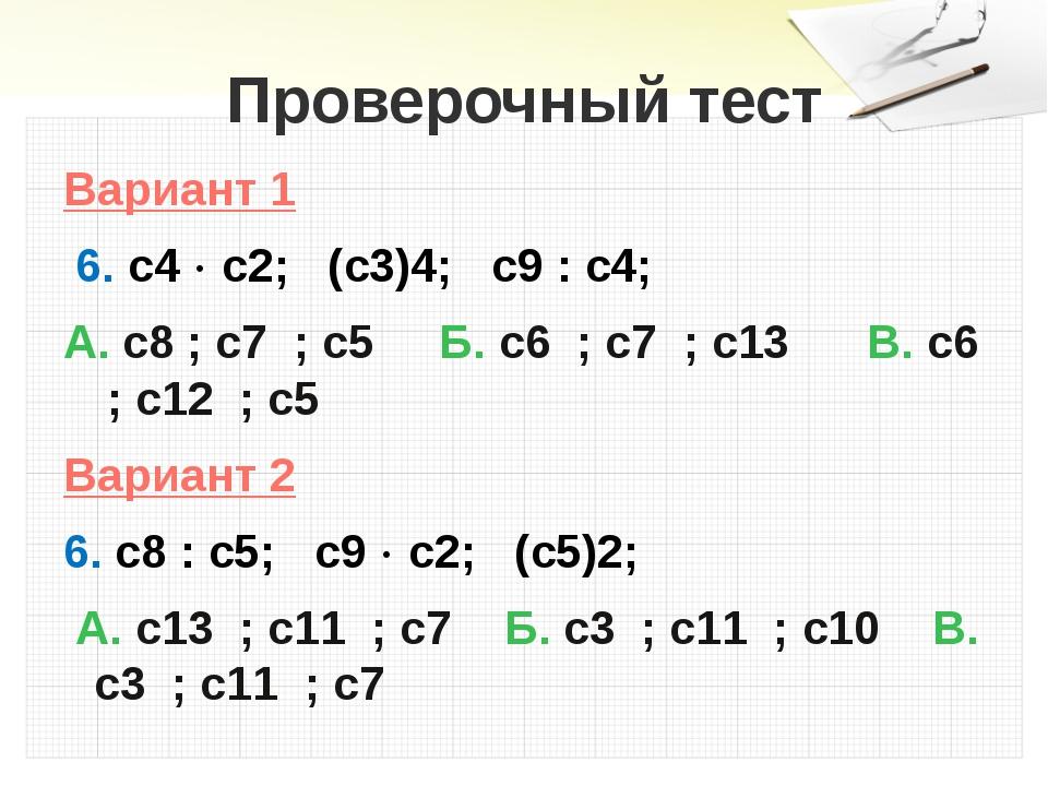 Проверочный тест Вариант 1 6. с4  с2; (с3)4; с9 : с4; А. с8 ; с7 ; с5 Б. с6...