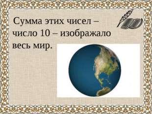 Сумма этих чисел – число 10 – изображало весь мир.
