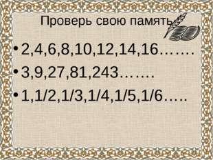 Проверь свою память 2,4,6,8,10,12,14,16……. 3,9,27,81,243……. 1,1/2,1/3,1/4,1/5