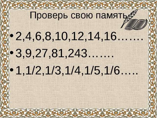 Проверь свою память 2,4,6,8,10,12,14,16……. 3,9,27,81,243……. 1,1/2,1/3,1/4,1/5...