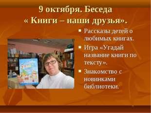 9 октября. Беседа « Книги – наши друзья». Рассказы детей о любимых книгах. Иг