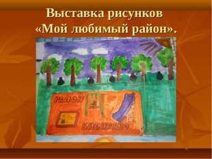 Выставка рисунков «Мой любимый район».