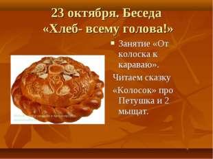 23 октября. Беседа «Хлеб- всему голова!» Занятие «От колоска к караваю». Чита