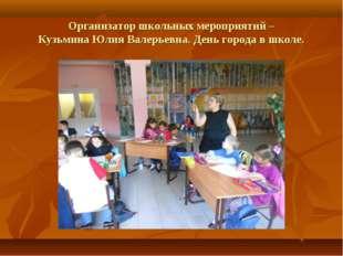 Организатор школьных мероприятий – Кузьмина Юлия Валерьевна. День города в шк