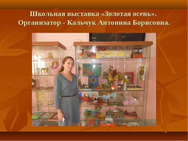 Школьная выставка «Золотая осень». Организатор - Кальчук Антонина Борисовна.