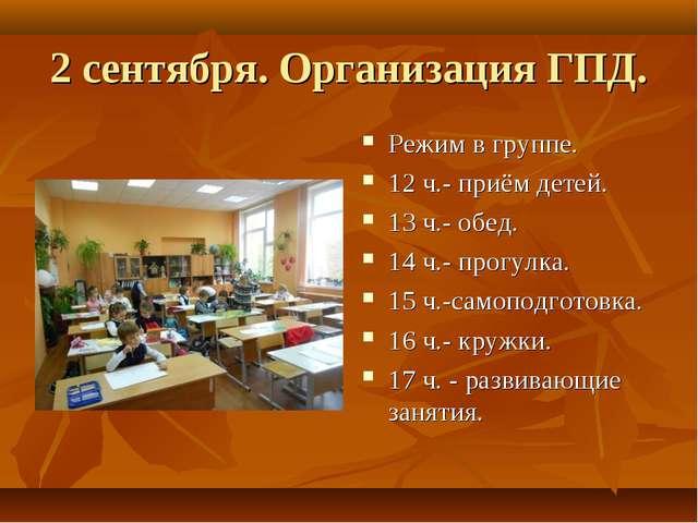 2 сентября. Организация ГПД. Режим в группе. 12 ч.- приём детей. 13 ч.- обед....