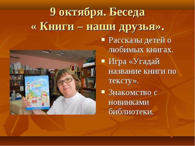 9 октября. Беседа « Книги – наши друзья». Рассказы детей о любимых книгах. Иг...