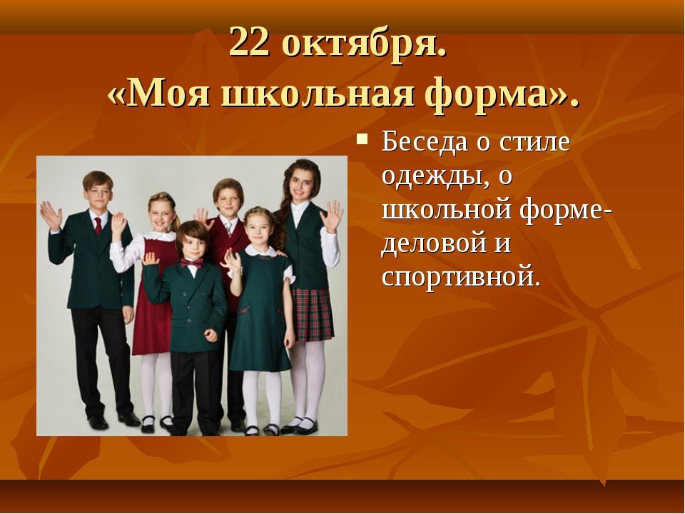 22 октября. «Моя школьная форма». Беседа о стиле одежды, о школьной форме- де...