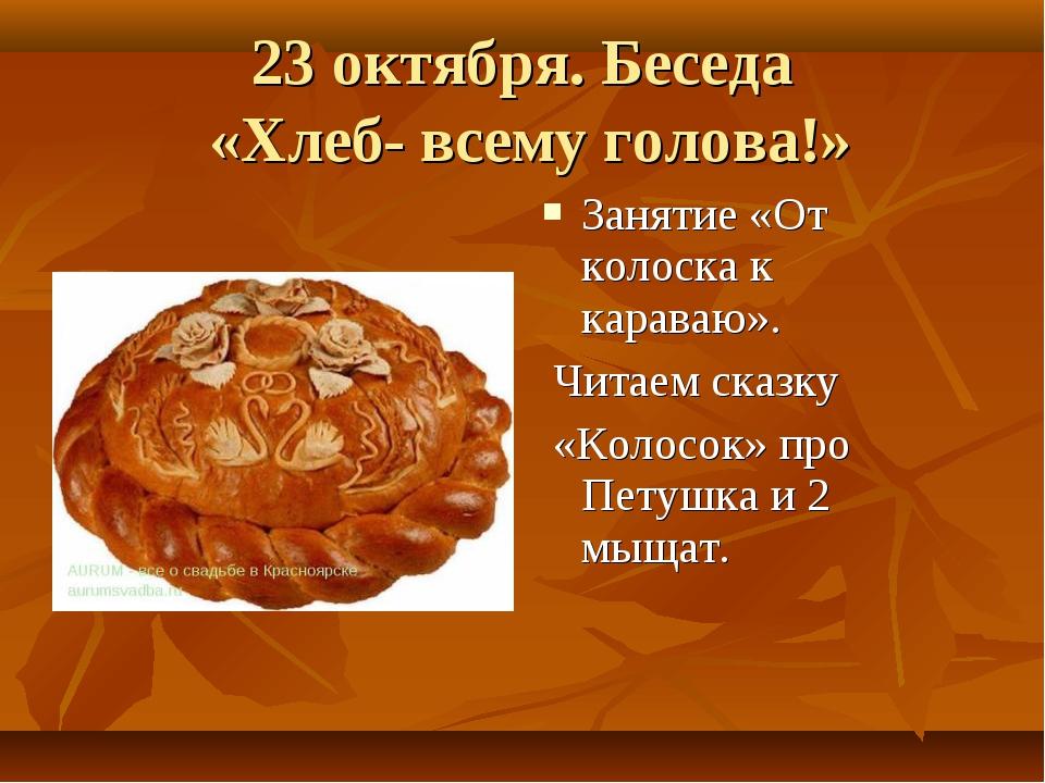 23 октября. Беседа «Хлеб- всему голова!» Занятие «От колоска к караваю». Чита...
