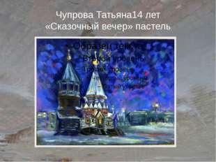Чупрова Татьяна14 лет «Сказочный вечер» пастель