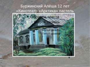 Буржинский Алёша 12 лет «Кинотеатр «Арктика» пастель