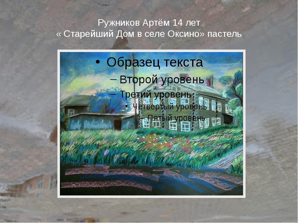 Ружников Артём 14 лет « Старейший Дом в селе Оксино» пастель