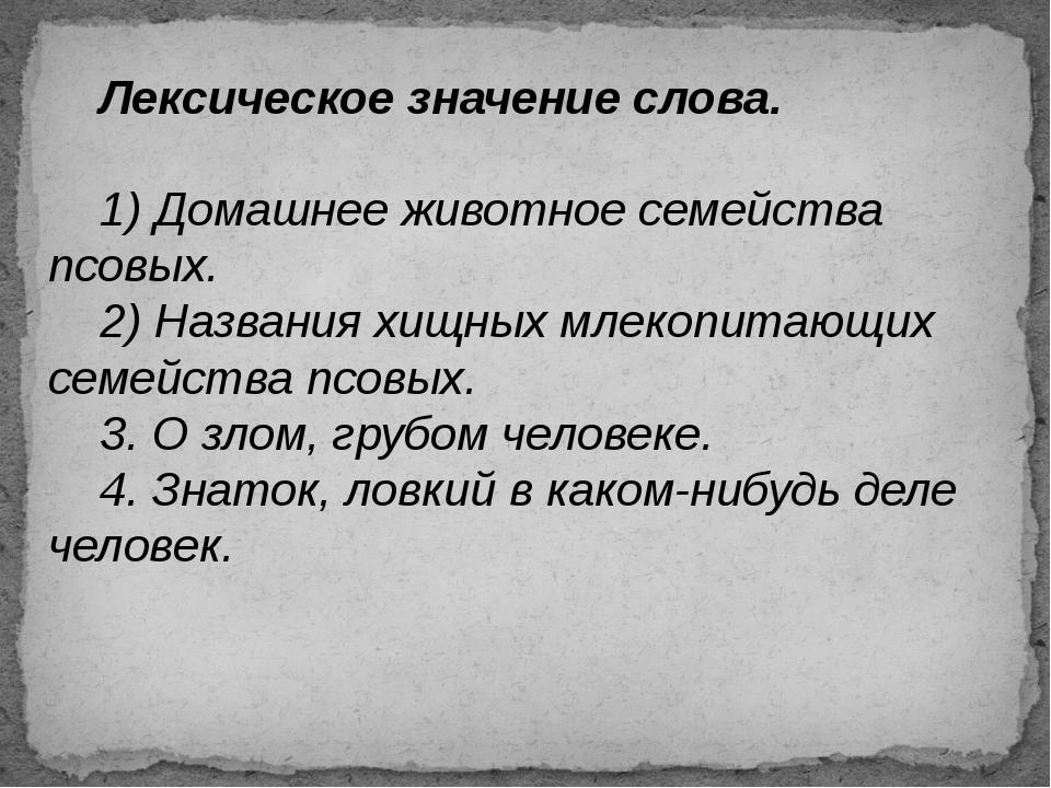 Лексическое значение слова. 1) Домашнее животное семейства псовых. 2) Назв...