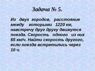 Задача № 5. Из двух городов, расстояние между которыми 1220 км, навстречу дру