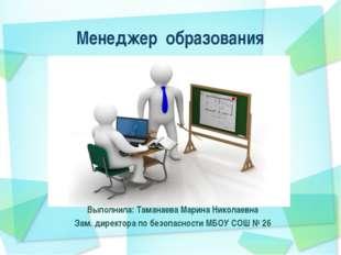 Менеджер образования Выполнила: Таманаева Марина Николаевна Зам. директора по