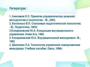Литература: 1. Анисимов О.С. Принятие управленческих решений: методология и т