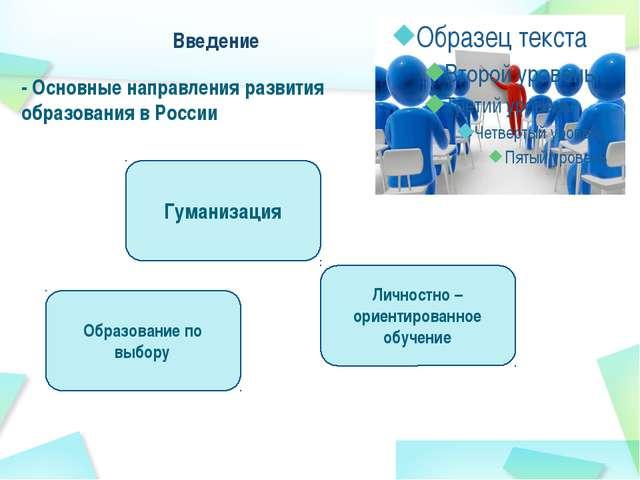 Введение - Основные направления развития образования в России Гуманизация Обр...
