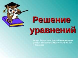 Решение уравнений Автор: Терентьева Ирина Владимировна, учитель математики МБ