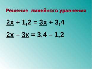 2х + 1,2 = 3х + 3,4 2х – 3х = 3,4 – 1,2 Решение линейного уравнения