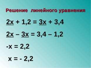 2х + 1,2 = 3х + 3,4 2х – 3х = 3,4 – 1,2 -х = 2,2 х = - 2,2 Решение линейного