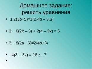 Домашнее задание: решить уравнения 1,2(3b+5)=2(2,4b – 3,6) 2. 6(2x – 3) + 2(4
