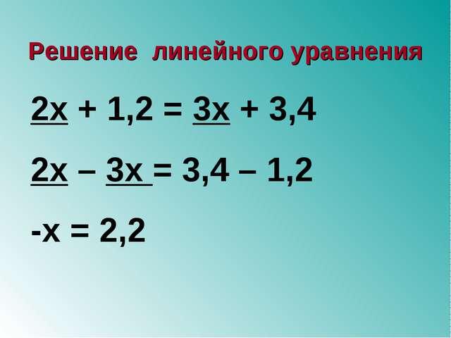 2х + 1,2 = 3х + 3,4 2х – 3х = 3,4 – 1,2 -х = 2,2 Решение линейного уравнения