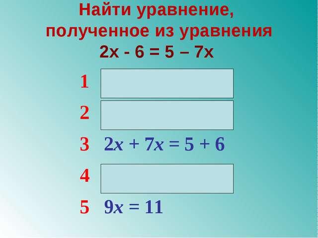 Найти уравнение, полученное из уравнения 2x - 6 = 5 – 7x 12x – 7x = 5 – 6 2...
