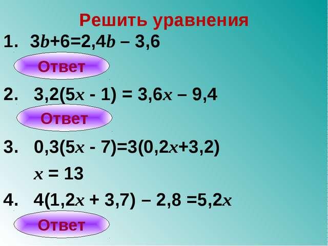 Решить уравнения 3b+6=2,4b – 3,6 2. 3,2(5x - 1) = 3,6x – 9,4 3. 0,3(5x - 7)=3...