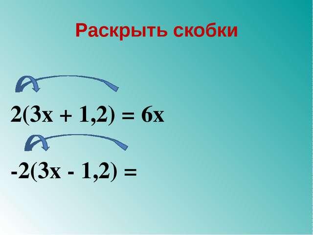 Раскрыть скобки 2(3х + 1,2) = 6х -2(3х - 1,2) =
