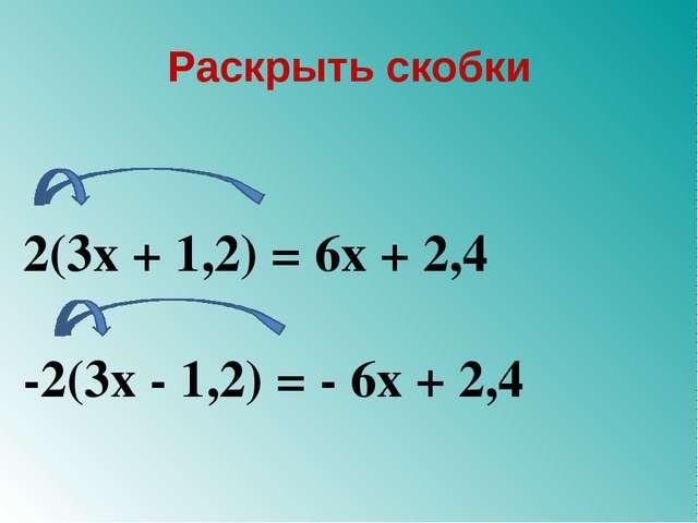 Раскрыть скобки 2(3х + 1,2) = 6х + 2,4 -2(3х - 1,2) = - 6х + 2,4