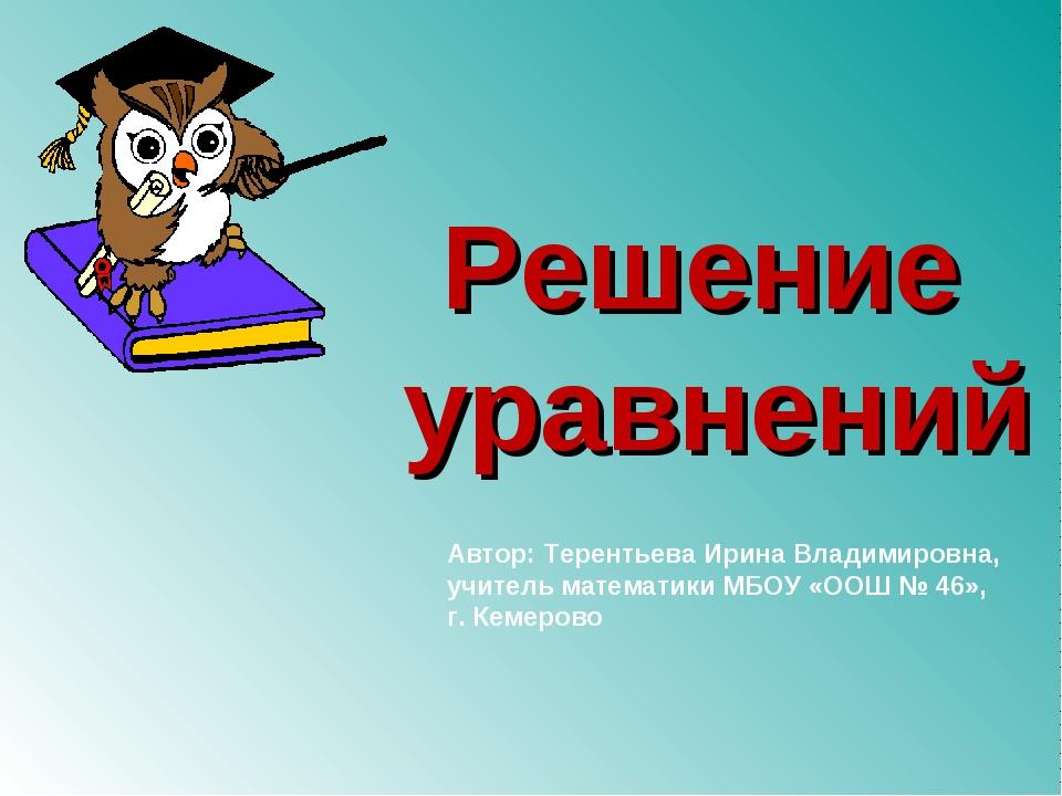 Решение уравнений Автор: Терентьева Ирина Владимировна, учитель математики МБ...