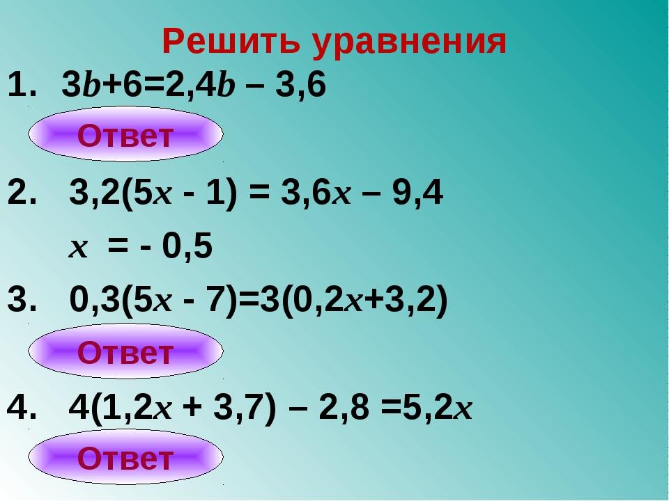 Решить уравнения 3b+6=2,4b – 3,6 2. 3,2(5x - 1) = 3,6x – 9,4 x = - 0,5 3. 0,3...