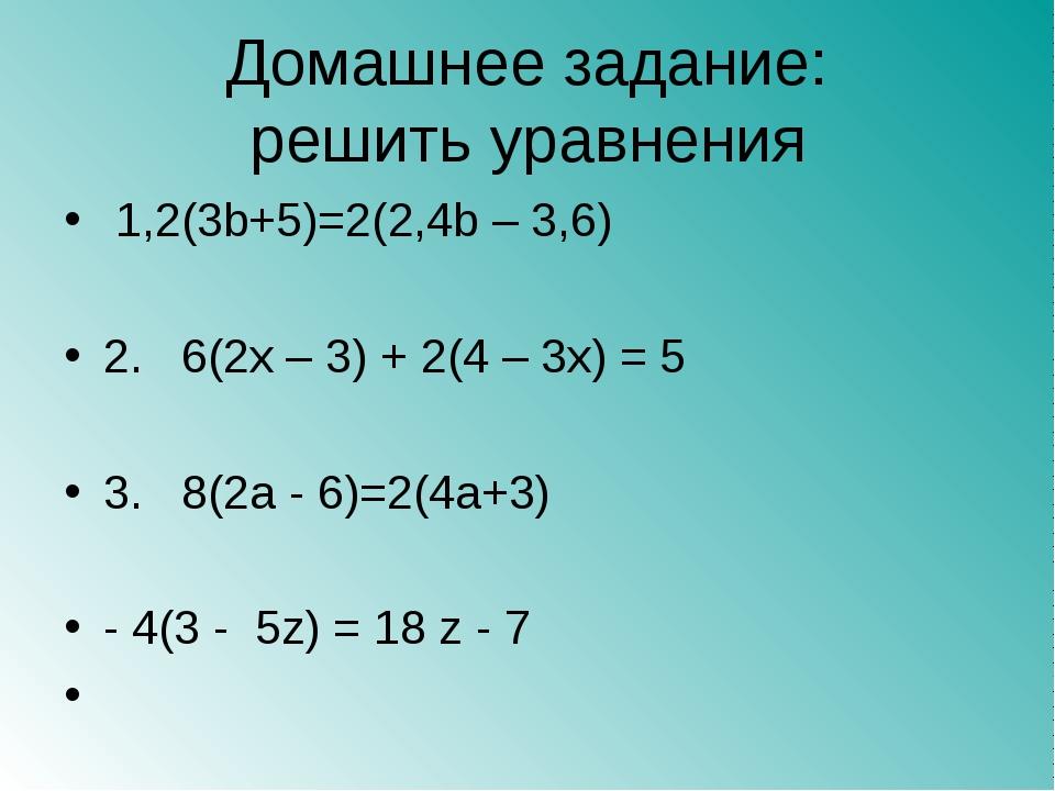 Домашнее задание: решить уравнения 1,2(3b+5)=2(2,4b – 3,6) 2. 6(2x – 3) + 2(4...