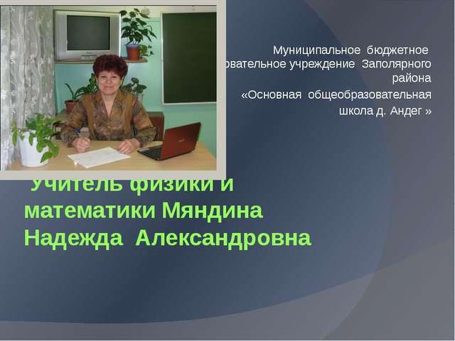 Учитель физики и математики Мяндина Надежда Александровна Муниципальное бюдж...