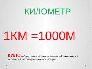 КИЛОМЕТР 1КМ =1000М КИЛО —Приставка к названиям единиц, обозначающая в метрич