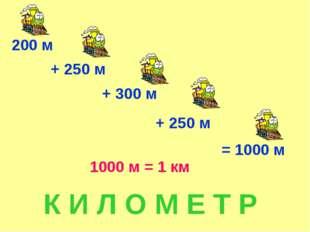 200 м + 250 м + 300 м + 250 м = 1000 м 1000 м = 1 км К И Л О М Е Т Р
