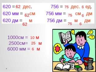 620 = дес. 756 = дес. ед. 620 мм = см 756 мм = см дм 620 дм = м 756 дм = м дм